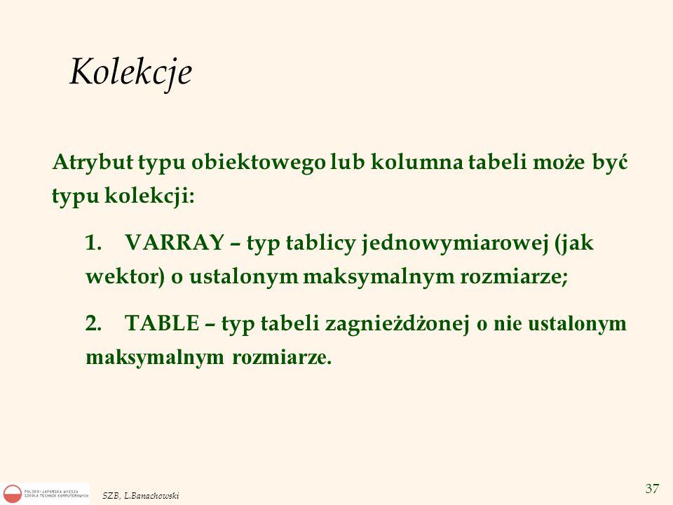 KolekcjeAtrybut typu obiektowego lub kolumna tabeli może być typu kolekcji: