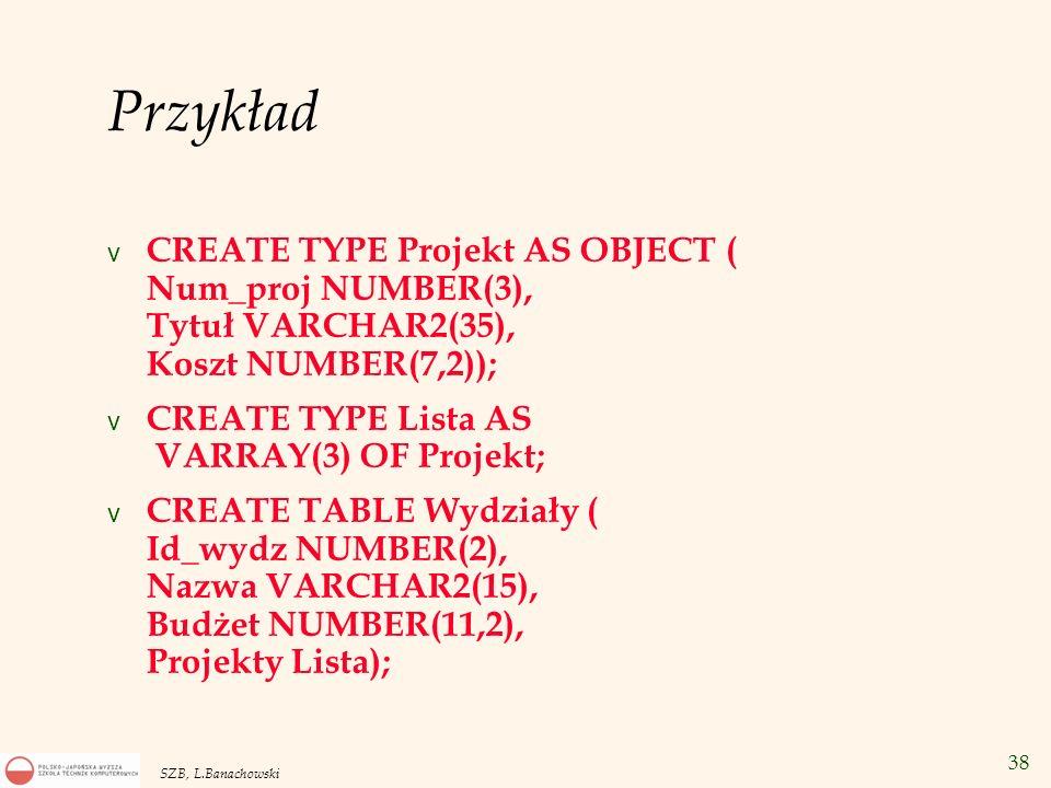 Przykład CREATE TYPE Projekt AS OBJECT ( Num_proj NUMBER(3), Tytuł VARCHAR2(35), Koszt NUMBER(7,2));