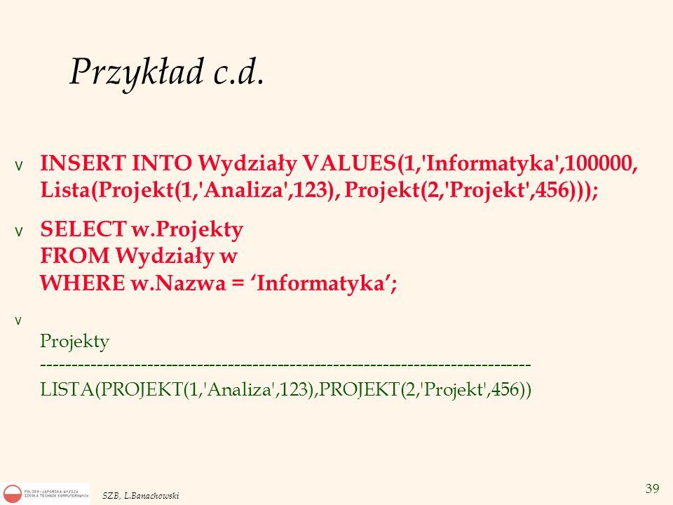 Przykład c.d. INSERT INTO Wydziały VALUES(1, Informatyka ,100000, Lista(Projekt(1, Analiza ,123), Projekt(2, Projekt ,456)));