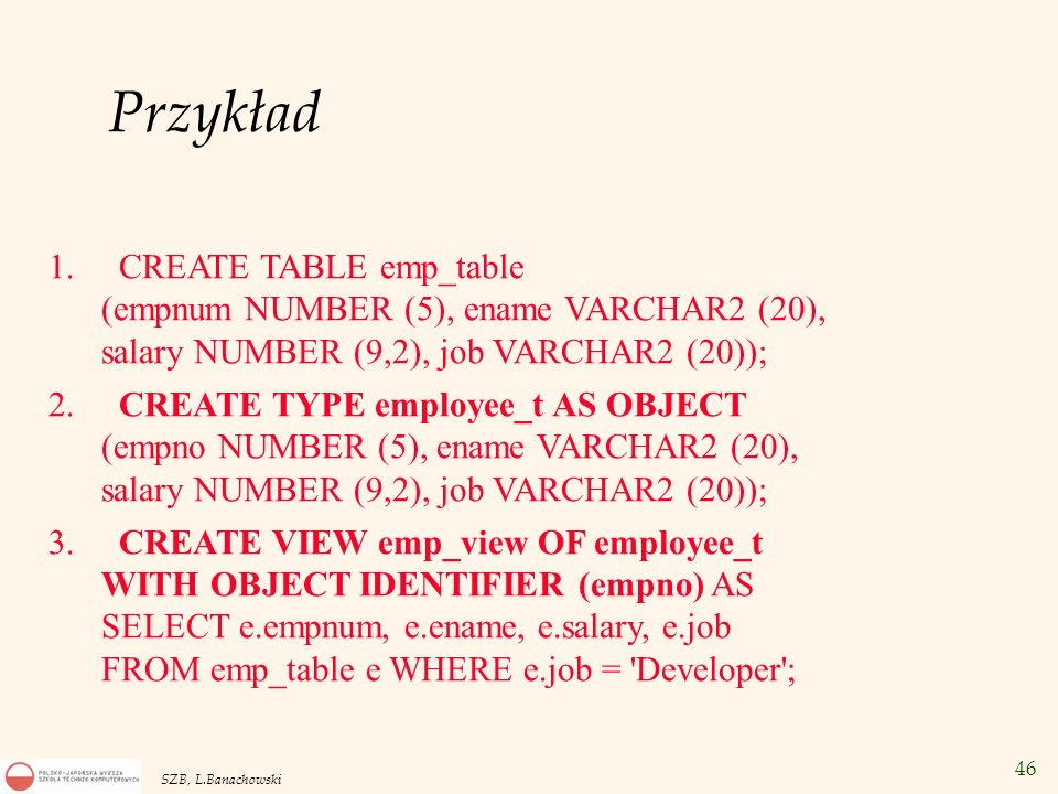 Przykład CREATE TABLE emp_table (empnum NUMBER (5), ename VARCHAR2 (20), salary NUMBER (9,2), job VARCHAR2 (20));