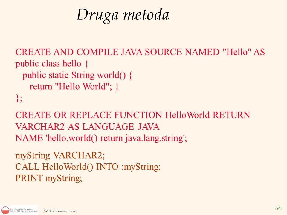 Druga metodaCREATE AND COMPILE JAVA SOURCE NAMED Hello AS public class hello { public static String world() { return Hello World ; } };