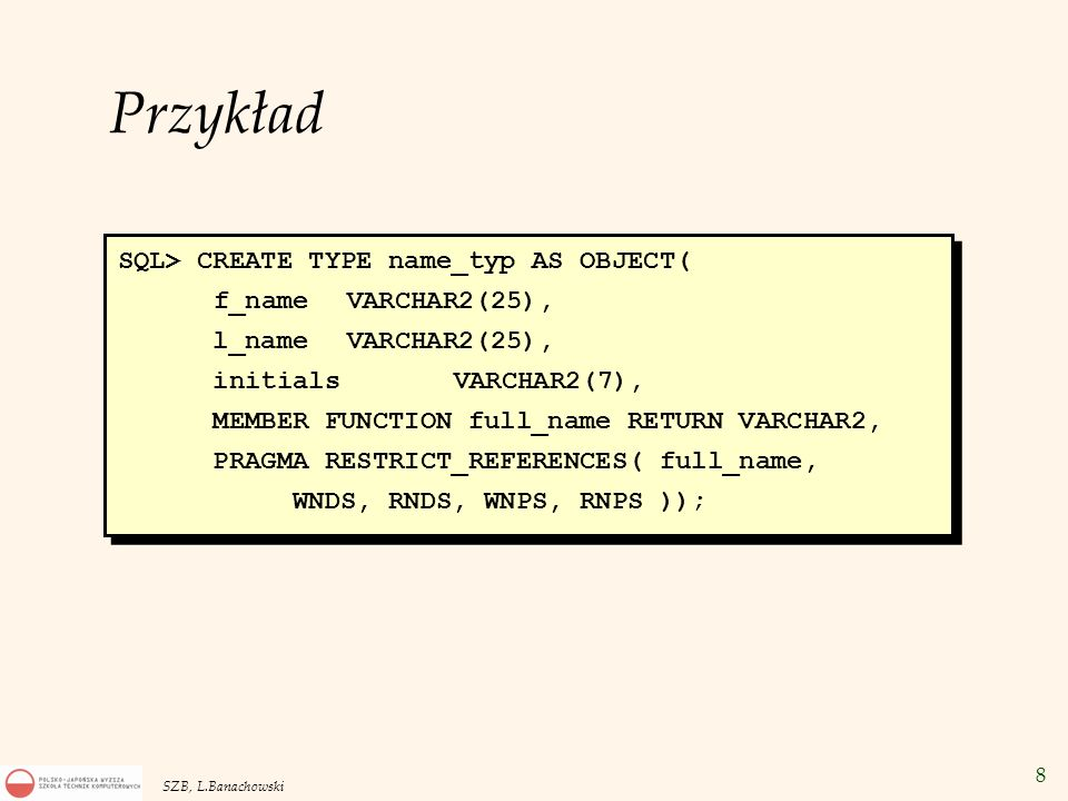 Przykład SQL> CREATE TYPE name_typ AS OBJECT( f_name VARCHAR2(25),