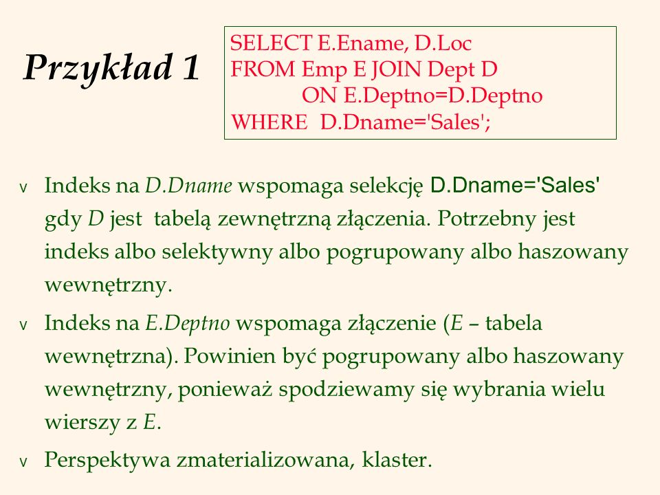Przykład 1 SELECT E.Ename, D.Loc FROM Emp E JOIN Dept D ON E.Deptno=D.Deptno WHERE D.Dname= Sales ;