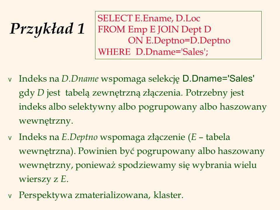 Przykład 1SELECT E.Ename, D.Loc FROM Emp E JOIN Dept D ON E.Deptno=D.Deptno WHERE D.Dname= Sales ;