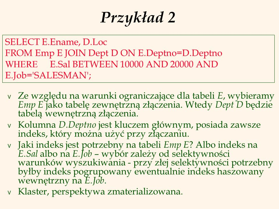 Przykład 2SELECT E.Ename, D.Loc FROM Emp E JOIN Dept D ON E.Deptno=D.Deptno WHERE E.Sal BETWEEN 10000 AND 20000 AND E.Job= SALESMAN ;