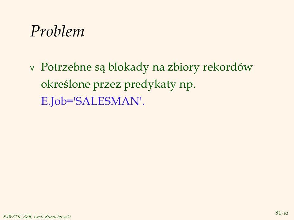 Problem Potrzebne są blokady na zbiory rekordów określone przez predykaty np. E.Job= SALESMAN .