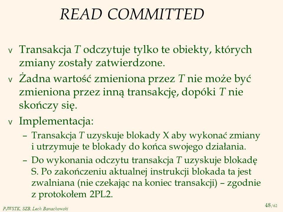 READ COMMITTED Transakcja T odczytuje tylko te obiekty, których zmiany zostały zatwierdzone.