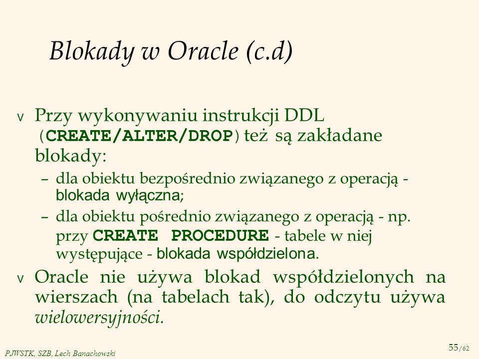 Blokady w Oracle (c.d) Przy wykonywaniu instrukcji DDL (CREATE/ALTER/DROP)też są zakładane blokady: