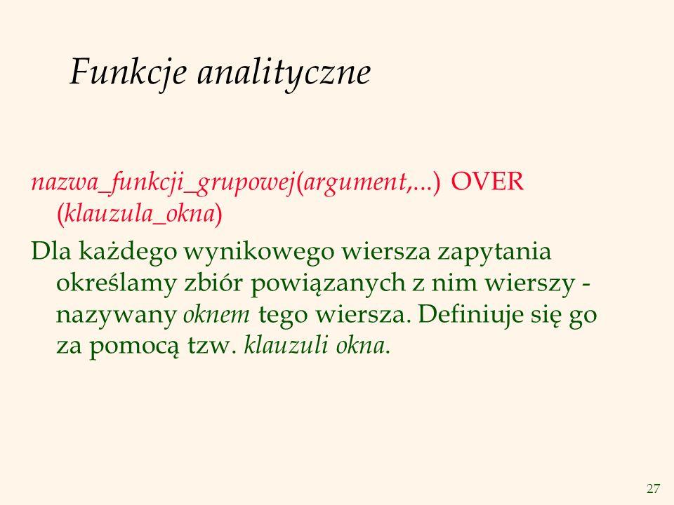 Funkcje analityczne nazwa_funkcji_grupowej(argument,...) OVER (klauzula_okna)