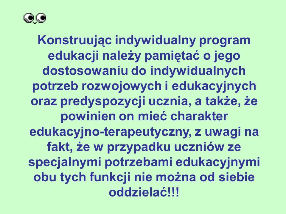 Konstruując indywidualny program edukacji należy pamiętać o jego dostosowaniu do indywidualnych potrzeb rozwojowych i edukacyjnych oraz predyspozycji ucznia, a także, że powinien on mieć charakter edukacyjno-terapeutyczny, z uwagi na fakt, że w przypadku uczniów ze specjalnymi potrzebami edukacyjnymi obu tych funkcji nie można od siebie oddzielać!!!