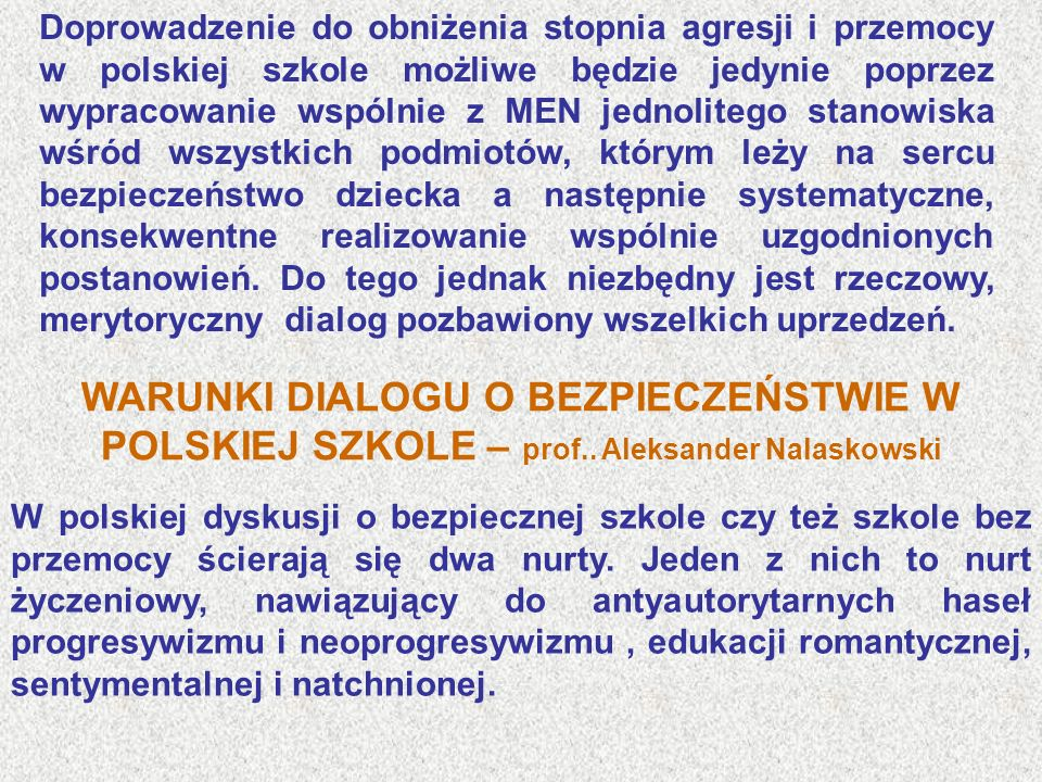 Doprowadzenie do obniżenia stopnia agresji i przemocy w polskiej szkole możliwe będzie jedynie poprzez wypracowanie wspólnie z MEN jednolitego stanowiska wśród wszystkich podmiotów, którym leży na sercu bezpieczeństwo dziecka a następnie systematyczne, konsekwentne realizowanie wspólnie uzgodnionych postanowień. Do tego jednak niezbędny jest rzeczowy, merytoryczny dialog pozbawiony wszelkich uprzedzeń.