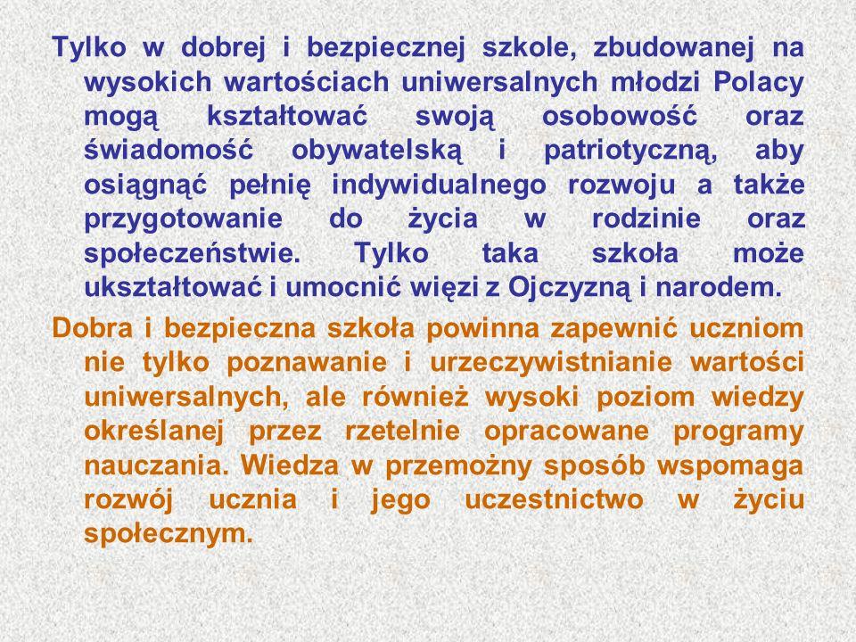 Tylko w dobrej i bezpiecznej szkole, zbudowanej na wysokich wartościach uniwersalnych młodzi Polacy mogą kształtować swoją osobowość oraz świadomość obywatelską i patriotyczną, aby osiągnąć pełnię indywidualnego rozwoju a także przygotowanie do życia w rodzinie oraz społeczeństwie. Tylko taka szkoła może ukształtować i umocnić więzi z Ojczyzną i narodem.