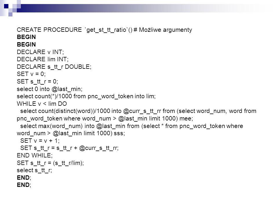 CREATE PROCEDURE `get_st_tt_ratio`() # Możliwe argumenty BEGIN BEGIN DECLARE v INT; DECLARE lim INT; DECLARE s_tt_r DOUBLE; SET v = 0; SET s_tt_r = 0; select 0 into @last_min; select count(*)/1000 from pnc_word_token into lim; WHILE v < lim DO select count(distinct(word))/1000 into @curr_s_tt_rr from (select word_num, word from pnc_word_token where word_num > @last_min limit 1000) mee; select max(word_num) into @last_min from (select * from pnc_word_token where word_num > @last_min limit 1000) sss; SET v = v + 1; SET s_tt_r = s_tt_r + @curr_s_tt_rr; END WHILE; SET s_tt_r = (s_tt_r/lim); select s_tt_r; END; END;
