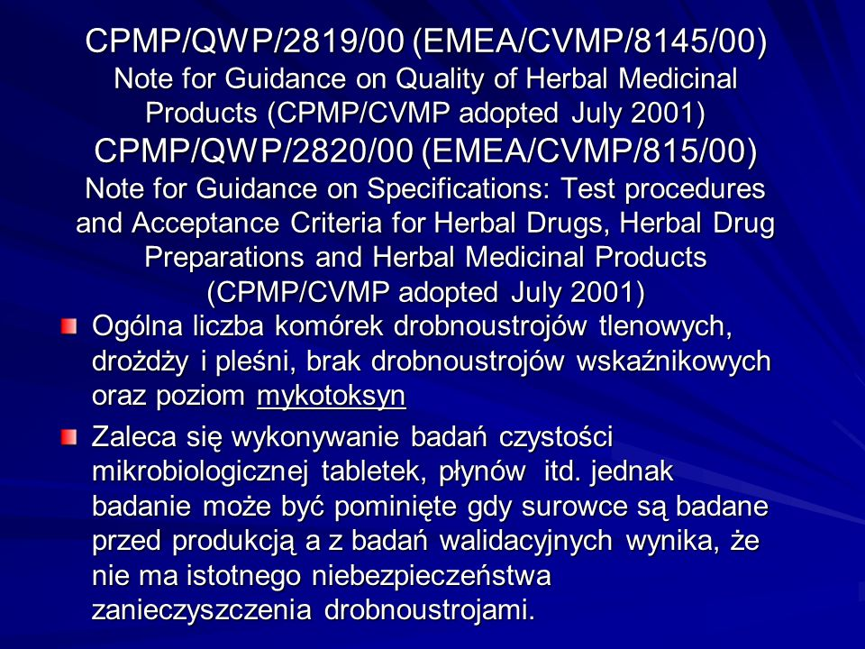 CPMP/QWP/2819/00 (EMEA/CVMP/8145/00) Note for Guidance on Quality of Herbal Medicinal Products (CPMP/CVMP adopted July 2001) CPMP/QWP/2820/00 (EMEA/CVMP/815/00) Note for Guidance on Specifications: Test procedures and Acceptance Criteria for Herbal Drugs, Herbal Drug Preparations and Herbal Medicinal Products (CPMP/CVMP adopted July 2001)