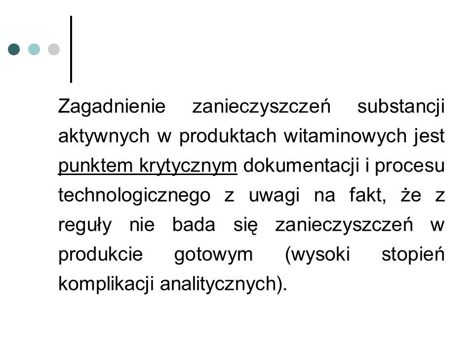 Zagadnienie zanieczyszczeń substancji aktywnych w produktach witaminowych jest punktem krytycznym dokumentacji i procesu technologicznego z uwagi na fakt, że z reguły nie bada się zanieczyszczeń w produkcie gotowym (wysoki stopień komplikacji analitycznych).