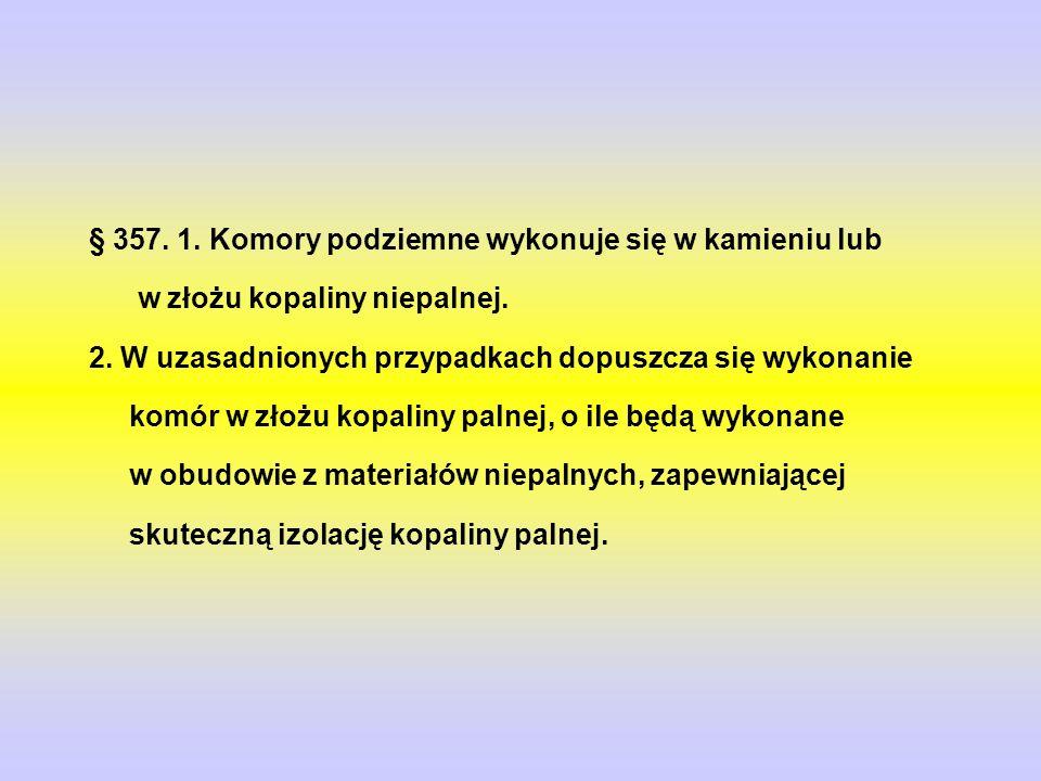 § 357. 1. Komory podziemne wykonuje się w kamieniu lub w złożu kopaliny niepalnej.