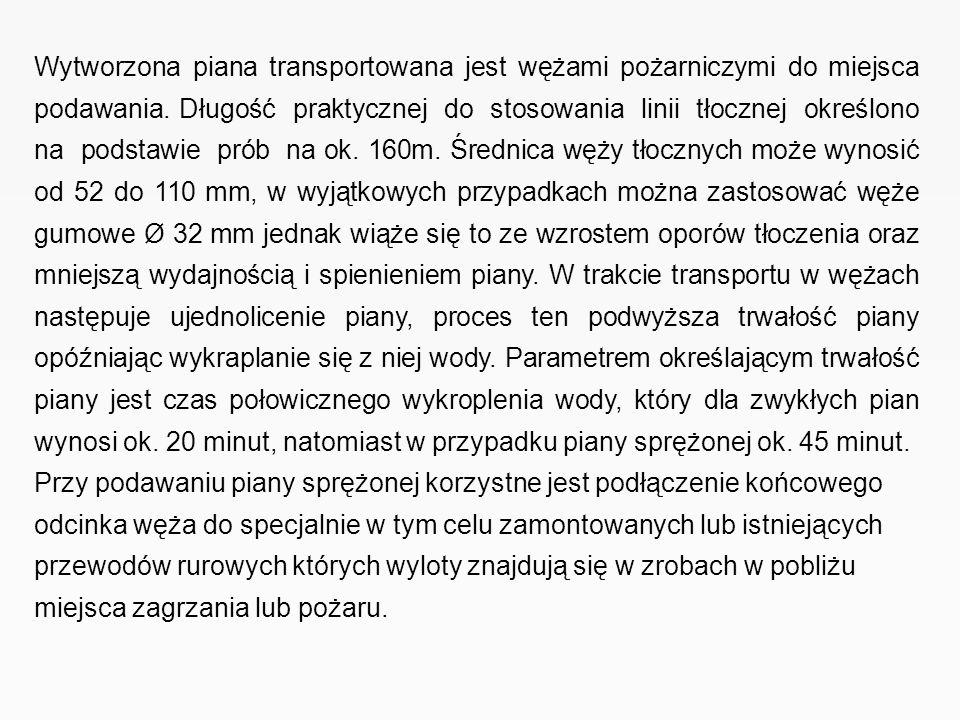 Wytworzona piana transportowana jest wężami pożarniczymi do miejsca podawania. Długość praktycznej do stosowania linii tłocznej określono na podstawie prób na ok. 160m. Średnica węży tłocznych może wynosić od 52 do 110 mm, w wyjątkowych przypadkach można zastosować węże gumowe Ø 32 mm jednak wiąże się to ze wzrostem oporów tłoczenia oraz mniejszą wydajnością i spienieniem piany. W trakcie transportu w wężach następuje ujednolicenie piany, proces ten podwyższa trwałość piany opóźniając wykraplanie się z niej wody. Parametrem określającym trwałość piany jest czas połowicznego wykroplenia wody, który dla zwykłych pian wynosi ok. 20 minut, natomiast w przypadku piany sprężonej ok. 45 minut.