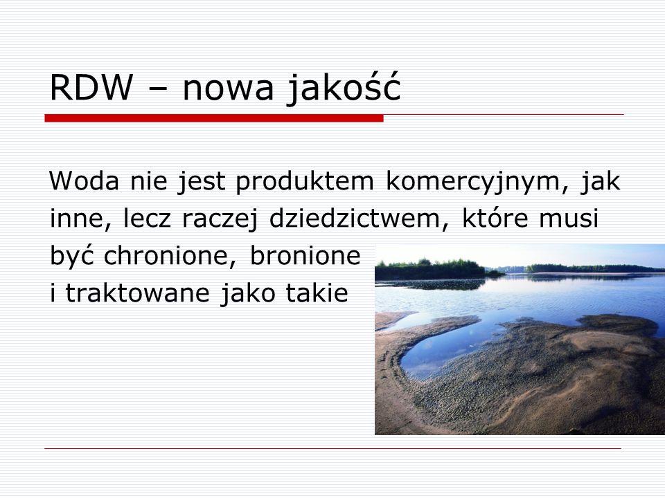 RDW – nowa jakość Woda nie jest produktem komercyjnym, jak inne, lecz raczej dziedzictwem, które musi być chronione, bronione i traktowane jako takie.