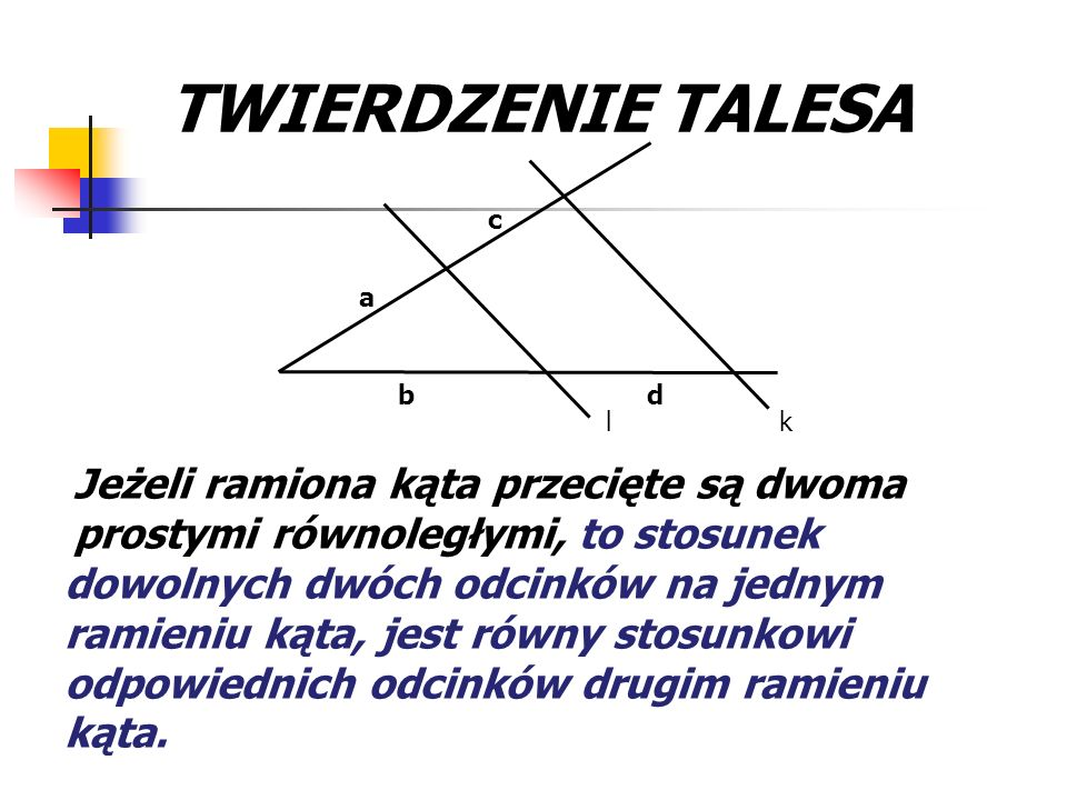 TWIERDZENIE TALESA k. l. a. b. c. d. Jeżeli ramiona kąta przecięte są dwoma prostymi równoległymi,