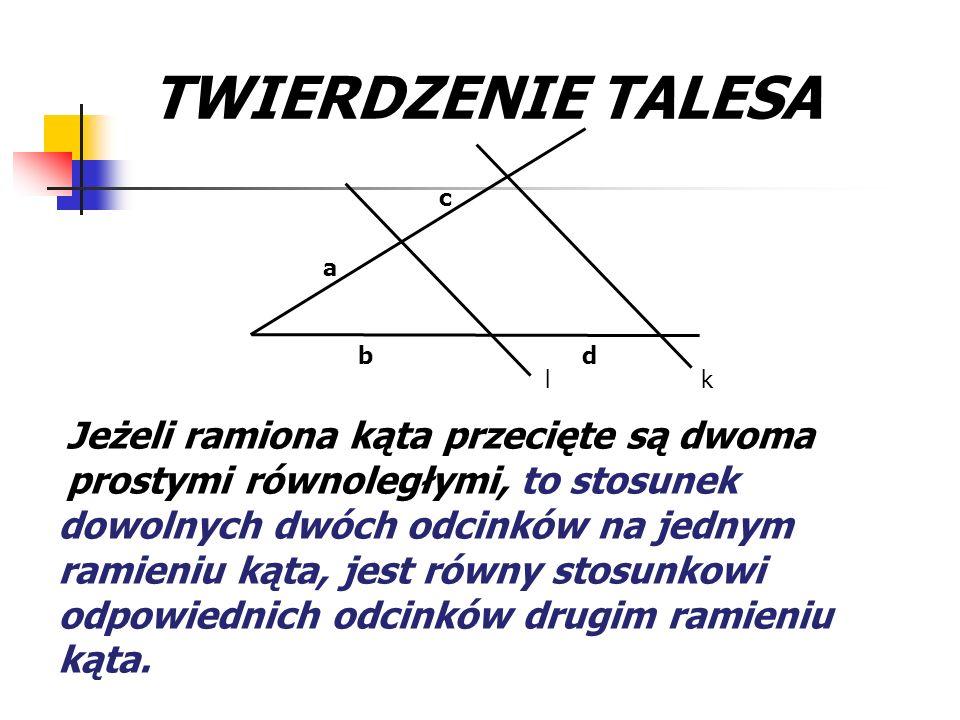 TWIERDZENIE TALESAk. l. a. b. c. d. Jeżeli ramiona kąta przecięte są dwoma prostymi równoległymi,