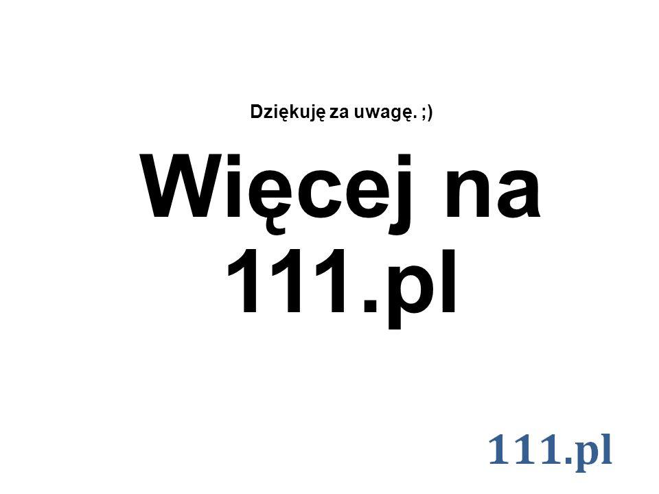 Dziękuję za uwagę. ;) Więcej na 111.pl