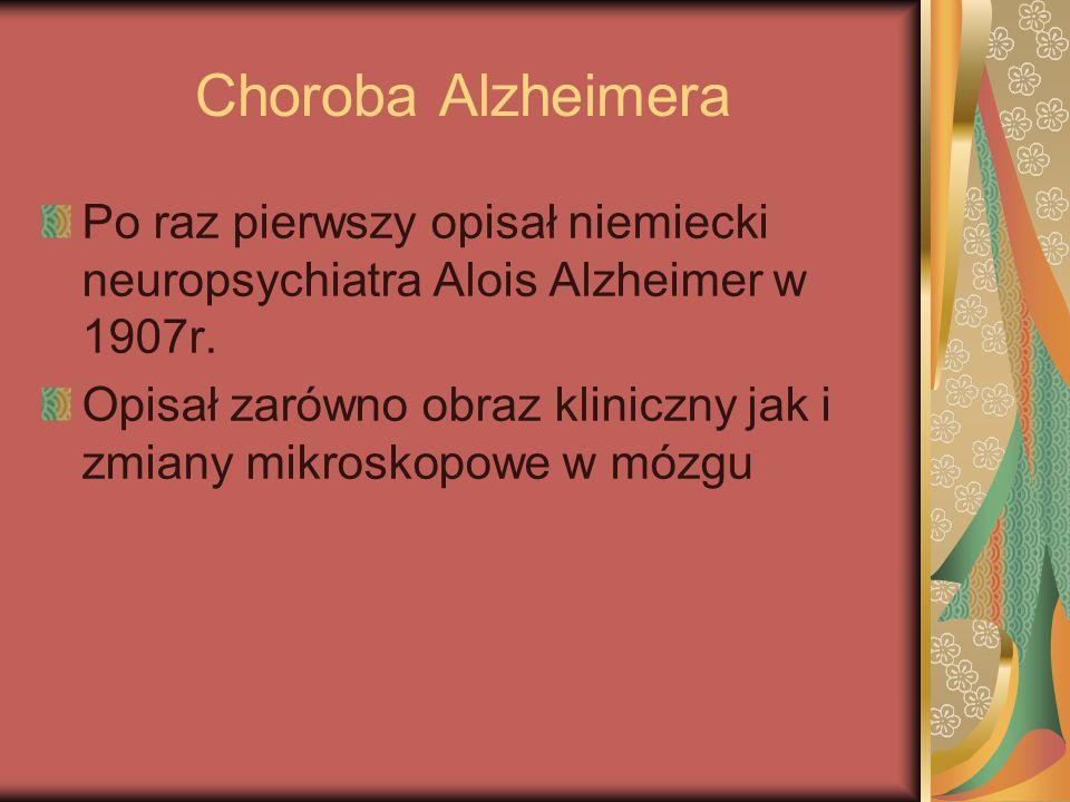 Choroba Alzheimera Po raz pierwszy opisał niemiecki neuropsychiatra Alois Alzheimer w 1907r.