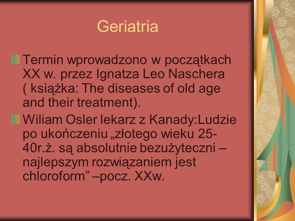 Geriatria Termin wprowadzono w początkach XX w. przez Ignatza Leo Naschera ( książka: The diseases of old age and their treatment).
