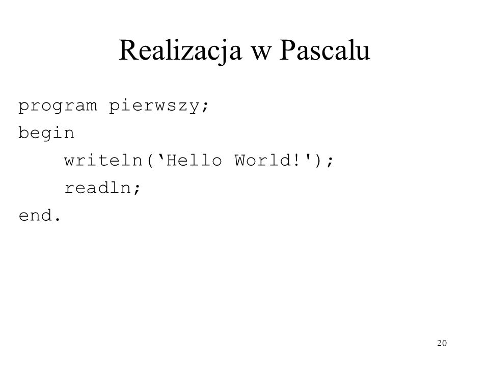 Realizacja w Pascalu program pierwszy; begin writeln('Hello World! );