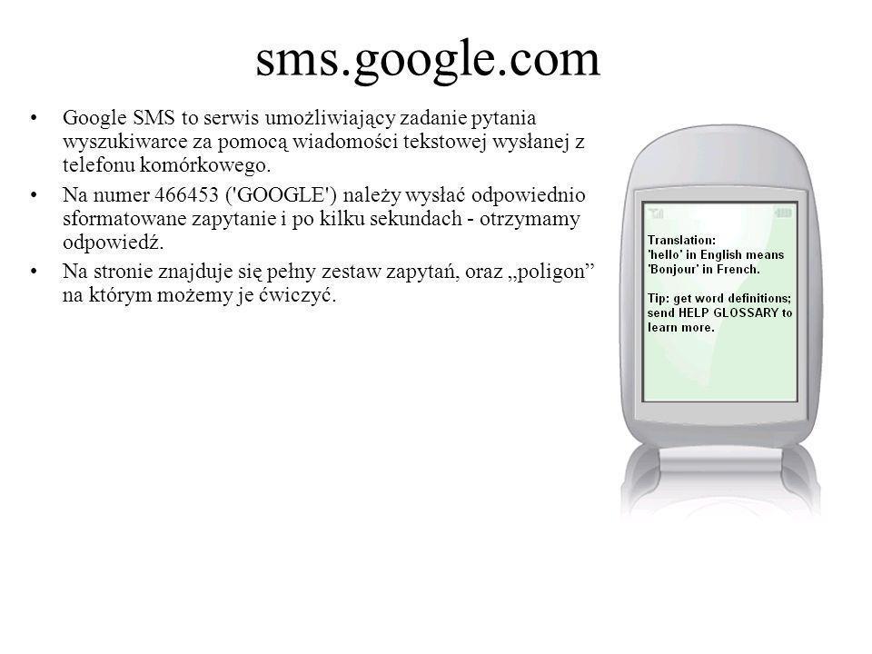 sms.google.com Google SMS to serwis umożliwiający zadanie pytania wyszukiwarce za pomocą wiadomości tekstowej wysłanej z telefonu komórkowego.
