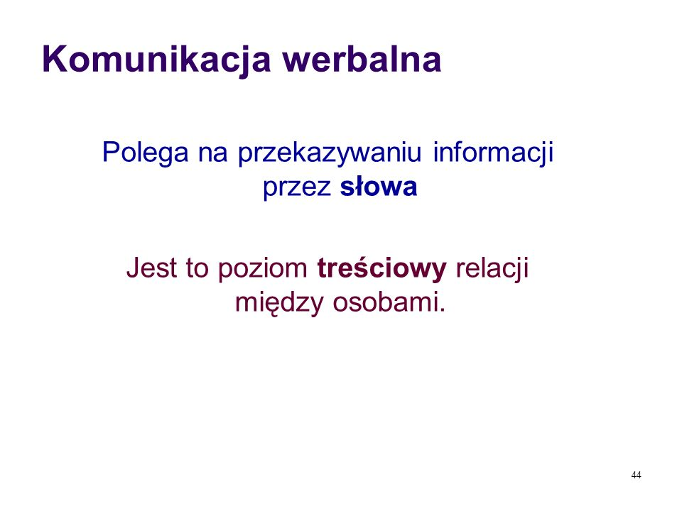 Komunikacja werbalna Polega na przekazywaniu informacji przez słowa Jest to poziom treściowy relacji między osobami.