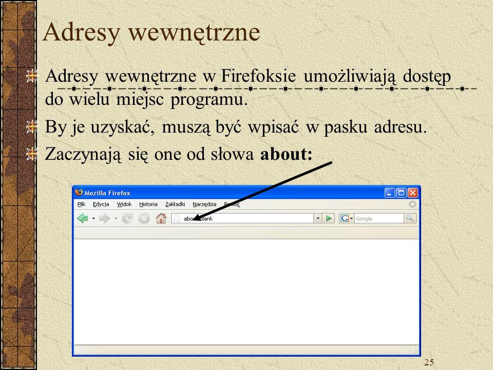 Adresy wewnętrzne Adresy wewnętrzne w Firefoksie umożliwiają dostęp do wielu miejsc programu. By je uzyskać, muszą być wpisać w pasku adresu.
