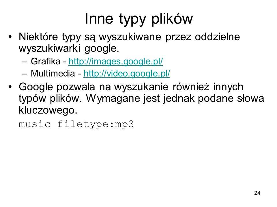 Inne typy plików Niektóre typy są wyszukiwane przez oddzielne wyszukiwarki google. Grafika - http://images.google.pl/