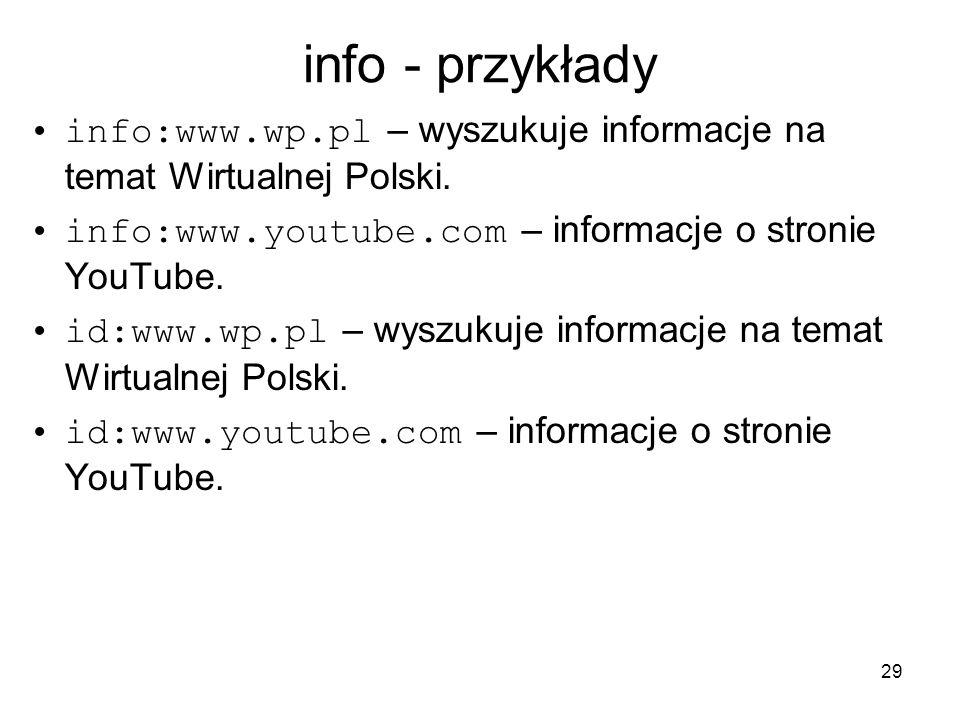info - przykłady info:www.wp.pl – wyszukuje informacje na temat Wirtualnej Polski. info:www.youtube.com – informacje o stronie YouTube.