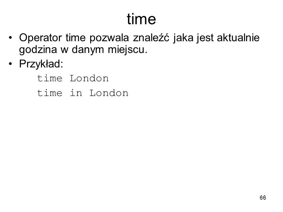 time Operator time pozwala znaleźć jaka jest aktualnie godzina w danym miejscu. Przykład: time London.