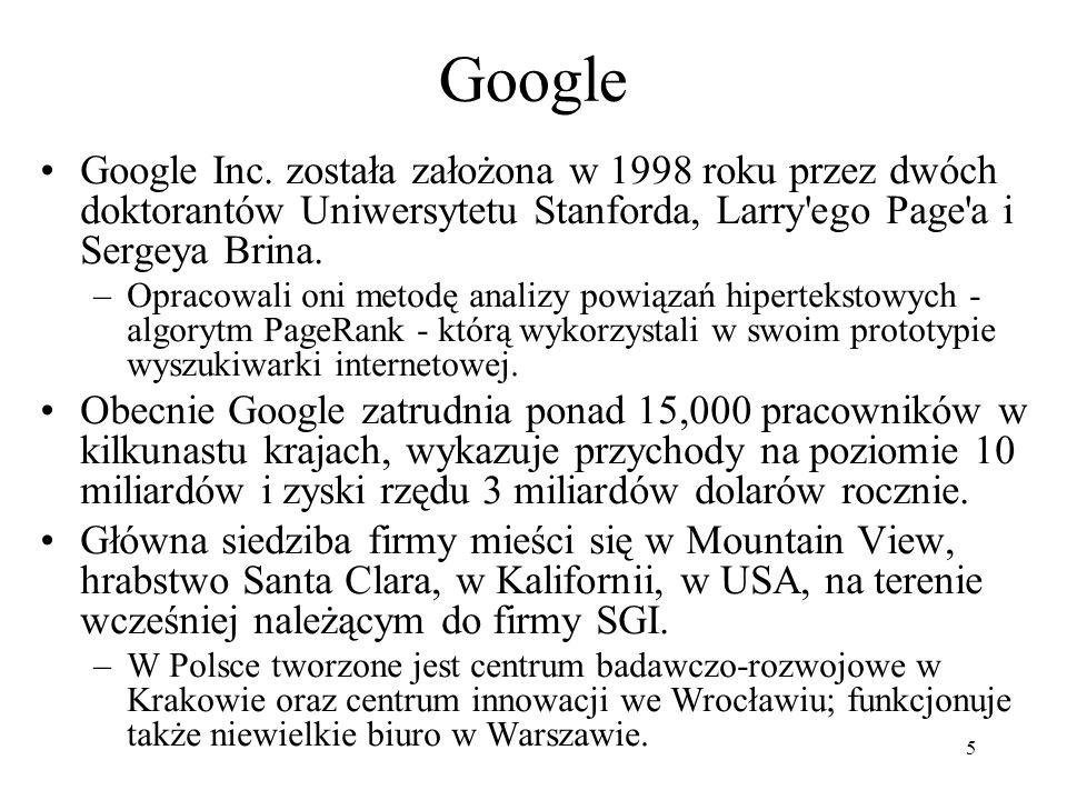 Google Google Inc. została założona w 1998 roku przez dwóch doktorantów Uniwersytetu Stanforda, Larry ego Page a i Sergeya Brina.