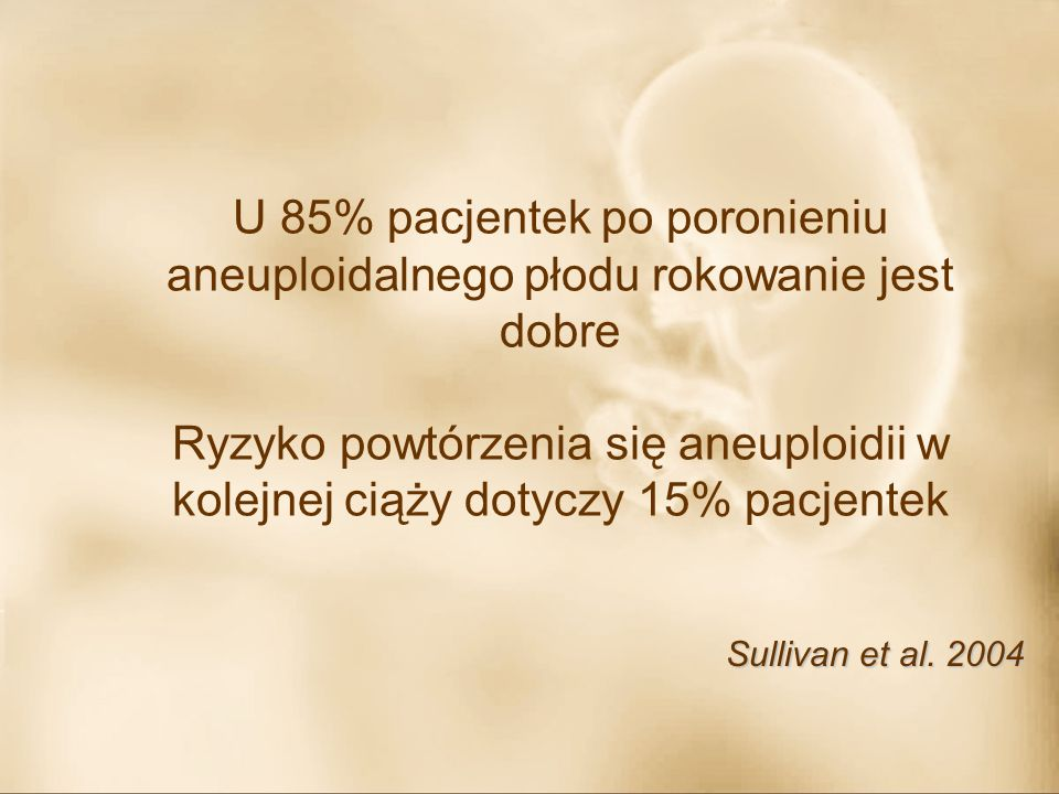 U 85% pacjentek po poronieniu aneuploidalnego płodu rokowanie jest dobre Ryzyko powtórzenia się aneuploidii w kolejnej ciąży dotyczy 15% pacjentek