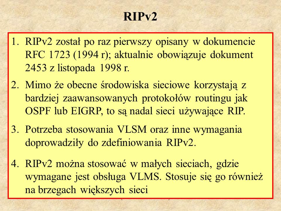 RIPv2 RIPv2 został po raz pierwszy opisany w dokumencie RFC 1723 (1994 r); aktualnie obowiązuje dokument 2453 z listopada 1998 r.