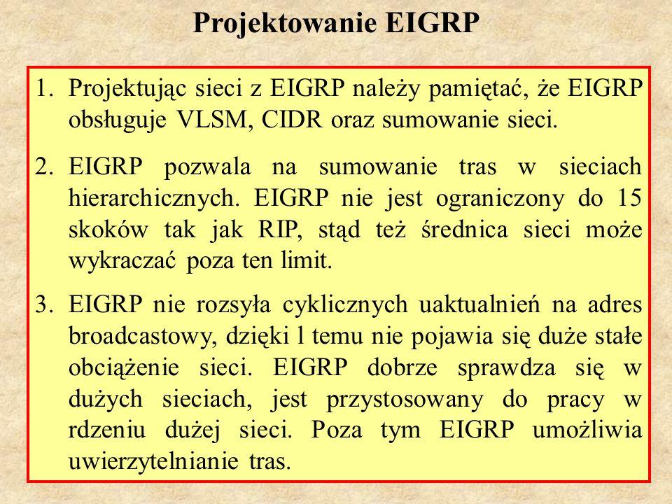 Projektowanie EIGRP Projektując sieci z EIGRP należy pamiętać, że EIGRP obsługuje VLSM, CIDR oraz sumowanie sieci.