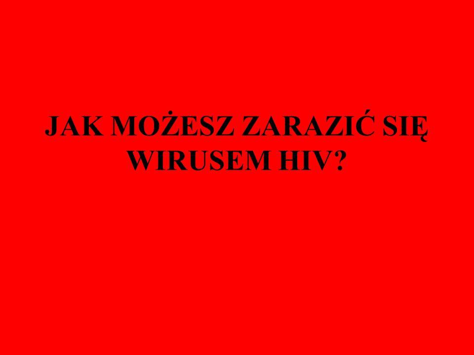 JAK MOŻESZ ZARAZIĆ SIĘ WIRUSEM HIV