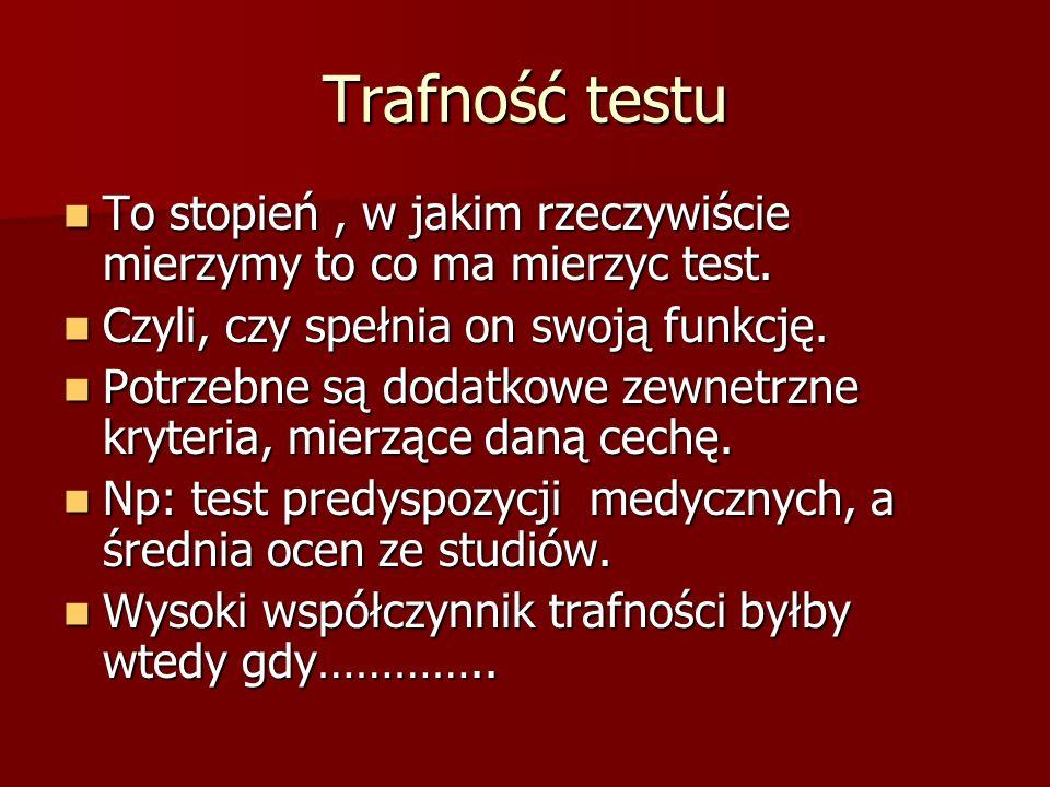 Trafność testu To stopień , w jakim rzeczywiście mierzymy to co ma mierzyc test. Czyli, czy spełnia on swoją funkcję.