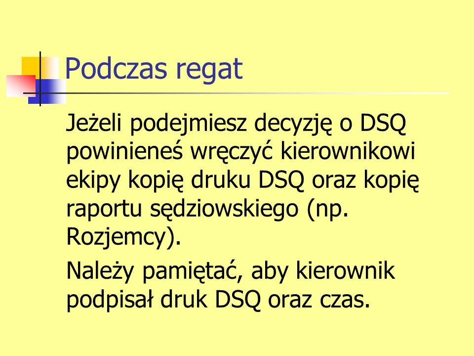 Podczas regat Jeżeli podejmiesz decyzję o DSQ powinieneś wręczyć kierownikowi ekipy kopię druku DSQ oraz kopię raportu sędziowskiego (np. Rozjemcy).