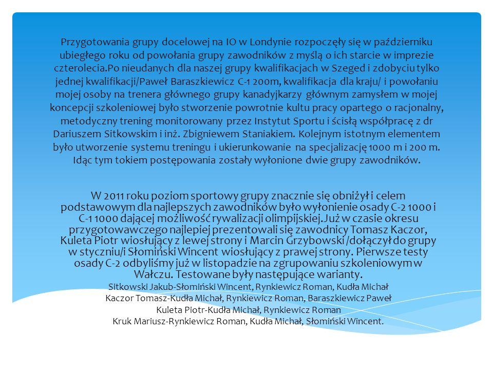 Przygotowania grupy docelowej na IO w Londynie rozpoczęły się w październiku ubiegłego roku od powołania grupy zawodników z myślą o ich starcie w imprezie czterolecia.Po nieudanych dla naszej grupy kwalifikacjach w Szeged i zdobyciu tylko jednej kwalifikacji/Paweł Baraszkiewicz C-1 200m, kwalifikacja dla kraju/ i powołaniu mojej osoby na trenera głównego grupy kanadyjkarzy głównym zamysłem w mojej koncepcji szkoleniowej było stworzenie powrotnie kultu pracy opartego o racjonalny, metodyczny trening monitorowany przez Instytut Sportu i ścisłą współpracę z dr Dariuszem Sitkowskim i inż. Zbigniewem Staniakiem. Kolejnym istotnym elementem było utworzenie systemu treningu i ukierunkowanie na specjalizację 1000 m i 200 m. Idąc tym tokiem postępowania zostały wyłonione dwie grupy zawodników.