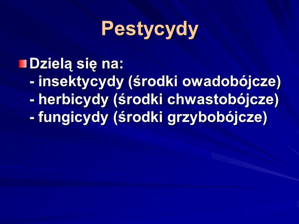 Pestycydy Dzielą się na: - insektycydy (środki owadobójcze) - herbicydy (środki chwastobójcze) - fungicydy (środki grzybobójcze)