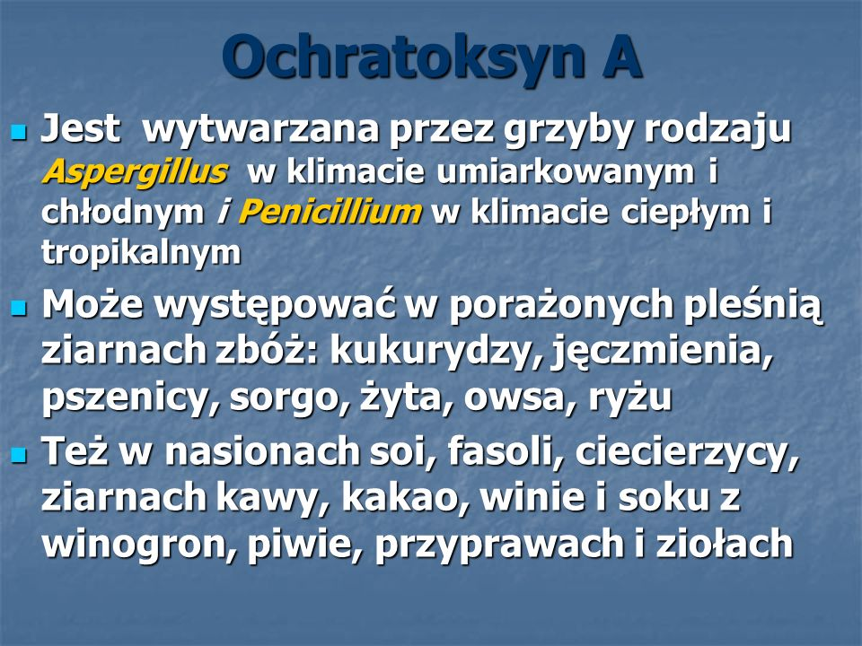 Ochratoksyn A Jest wytwarzana przez grzyby rodzaju Aspergillus w klimacie umiarkowanym i chłodnym i Penicillium w klimacie ciepłym i tropikalnym.