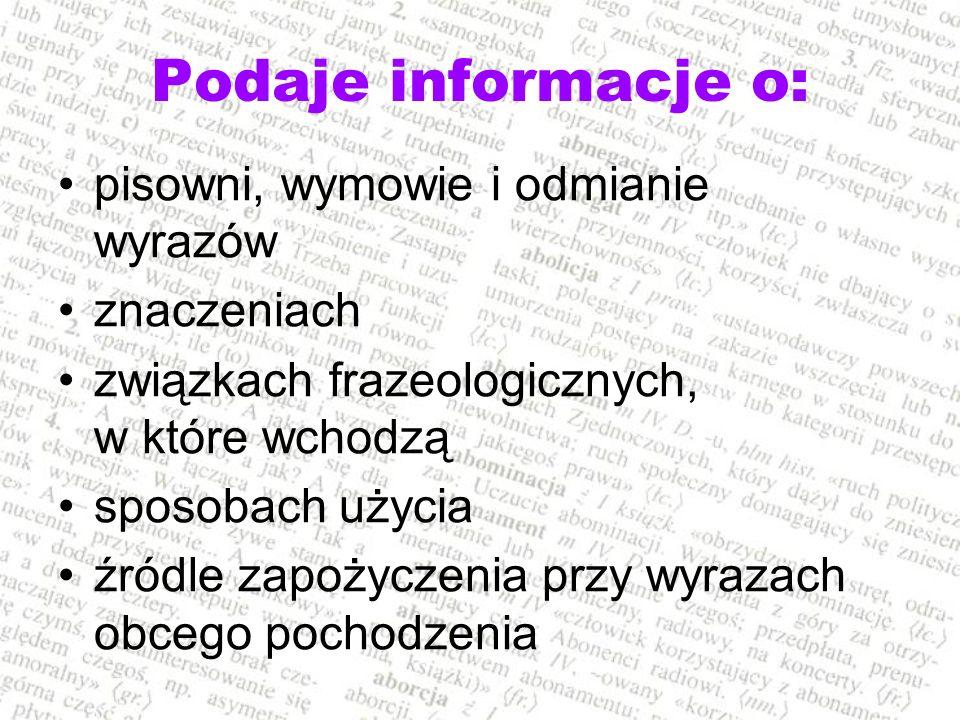 Podaje informacje o: pisowni, wymowie i odmianie wyrazów znaczeniach