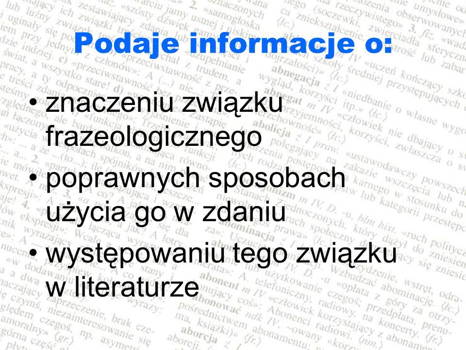 Podaje informacje o: znaczeniu związku frazeologicznego. poprawnych sposobach użycia go w zdaniu.
