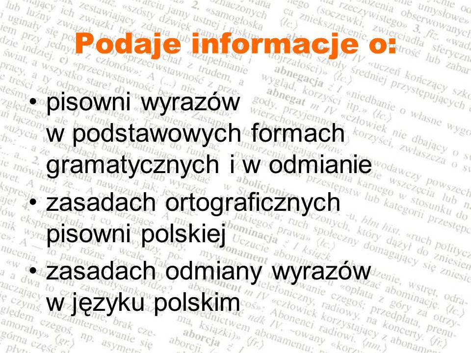 Podaje informacje o: pisowni wyrazów w podstawowych formach gramatycznych i w odmianie.