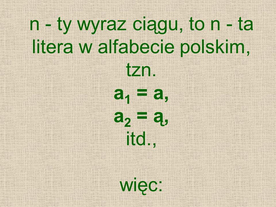 n - ty wyraz ciągu, to n - ta litera w alfabecie polskim, tzn