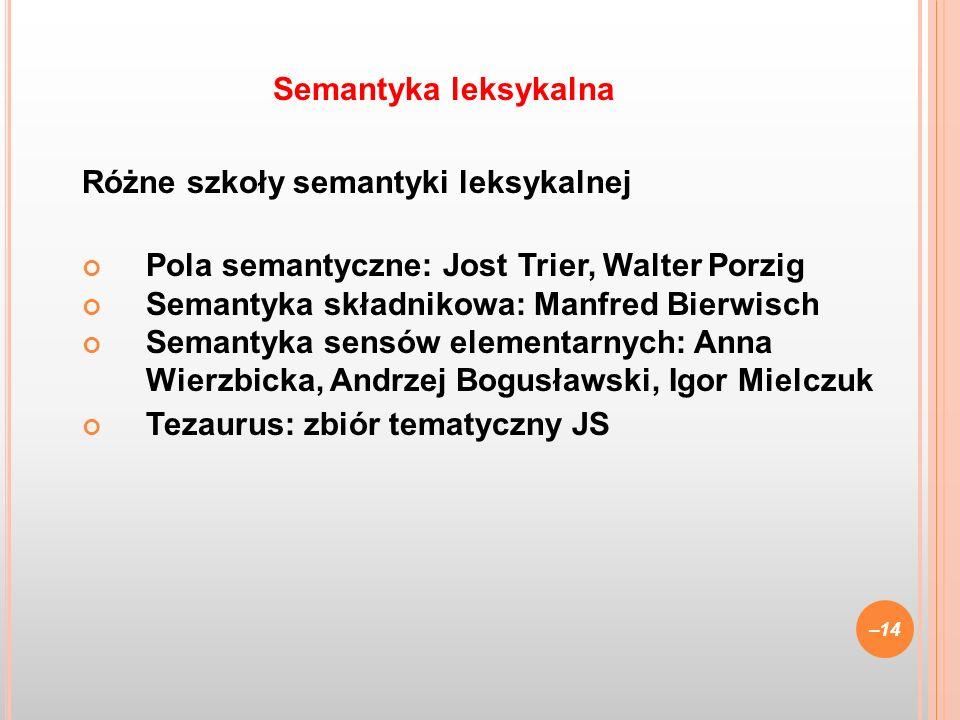 Semantyka leksykalna Różne szkoły semantyki leksykalnej. Pola semantyczne: Jost Trier, Walter Porzig.