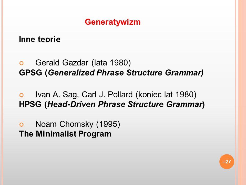 Generatywizm Inne teorie. Gerald Gazdar (lata 1980) GPSG (Generalized Phrase Structure Grammar) Ivan A. Sag, Carl J. Pollard (koniec lat 1980)